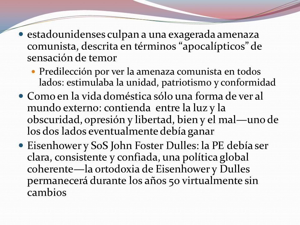 estadounidenses culpan a una exagerada amenaza comunista, descrita en términos apocalípticos de sensación de temor Predilección por ver la amenaza comunista en todos lados: estimulaba la unidad, patriotismo y conformidad Como en la vida doméstica sólo una forma de ver al mundo externo: contienda entre la luz y la obscuridad, opresión y libertad, bien y el maluno de los dos lados eventualmente debía ganar Eisenhower y SoS John Foster Dulles: la PE debía ser clara, consistente y confiada, una política global coherentela ortodoxia de Eisenhower y Dulles permanecerá durante los años 50 virtualmente sin cambios