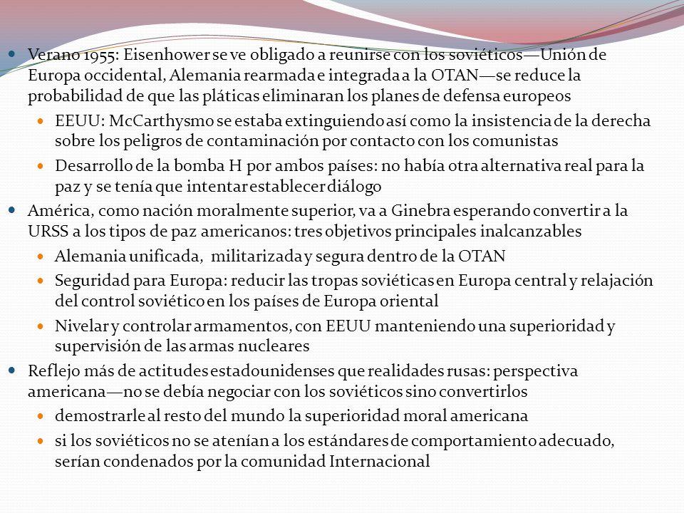 Verano 1955: Eisenhower se ve obligado a reunirse con los soviéticosUnión de Europa occidental, Alemania rearmada e integrada a la OTANse reduce la probabilidad de que las pláticas eliminaran los planes de defensa europeos EEUU: McCarthysmo se estaba extinguiendo así como la insistencia de la derecha sobre los peligros de contaminación por contacto con los comunistas Desarrollo de la bomba H por ambos países: no había otra alternativa real para la paz y se tenía que intentar establecer diálogo América, como nación moralmente superior, va a Ginebra esperando convertir a la URSS a los tipos de paz americanos: tres objetivos principales inalcanzables Alemania unificada, militarizada y segura dentro de la OTAN Seguridad para Europa: reducir las tropas soviéticas en Europa central y relajación del control soviético en los países de Europa oriental Nivelar y controlar armamentos, con EEUU manteniendo una superioridad y supervisión de las armas nucleares Reflejo más de actitudes estadounidenses que realidades rusas: perspectiva americanano se debía negociar con los soviéticos sino convertirlos demostrarle al resto del mundo la superioridad moral americana si los soviéticos no se atenían a los estándares de comportamiento adecuado, serían condenados por la comunidad Internacional