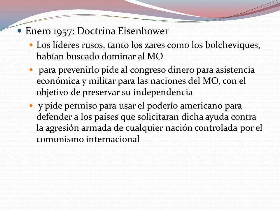 Enero 1957: Doctrina Eisenhower Los líderes rusos, tanto los zares como los bolcheviques, habían buscado dominar al MO para prevenirlo pide al congreso dinero para asistencia económica y militar para las naciones del MO, con el objetivo de preservar su independencia y pide permiso para usar el poderío americano para defender a los países que solicitaran dicha ayuda contra la agresión armada de cualquier nación controlada por el comunismo internacional