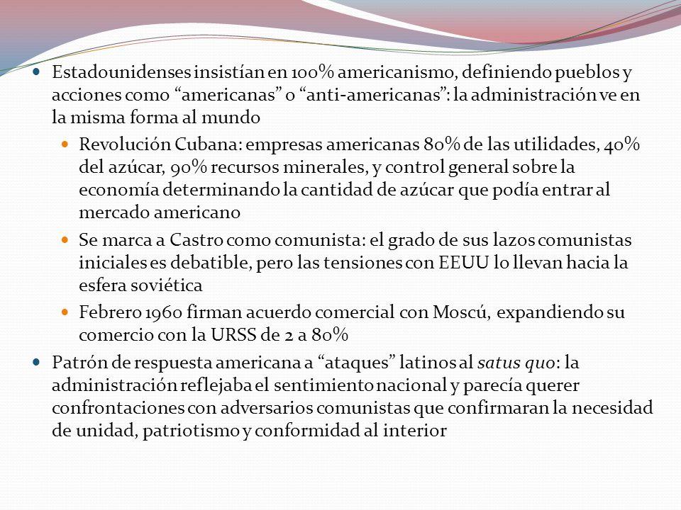 Estadounidenses insistían en 100% americanismo, definiendo pueblos y acciones como americanas o anti-americanas: la administración ve en la misma forma al mundo Revolución Cubana: empresas americanas 80% de las utilidades, 40% del azúcar, 90% recursos minerales, y control general sobre la economía determinando la cantidad de azúcar que podía entrar al mercado americano Se marca a Castro como comunista: el grado de sus lazos comunistas iniciales es debatible, pero las tensiones con EEUU lo llevan hacia la esfera soviética Febrero 1960 firman acuerdo comercial con Moscú, expandiendo su comercio con la URSS de 2 a 80% Patrón de respuesta americana a ataques latinos al satus quo: la administración reflejaba el sentimiento nacional y parecía querer confrontaciones con adversarios comunistas que confirmaran la necesidad de unidad, patriotismo y conformidad al interior