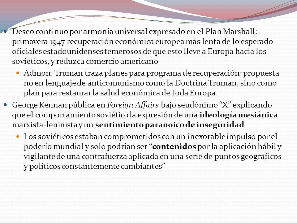 Deseo continuo por armonía universal expresado en el Plan Marshall: primavera 1947 recuperación económica europea más lenta de lo esperado oficiales estadounidenses temerosos de que esto lleve a Europa hacia los soviéticos, y reduzca comercio americano Admon.