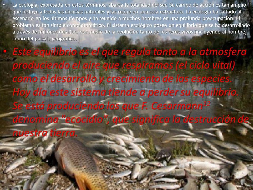 La ecología, expresada en estos términos, abarca la totalidad del ser. Su campo de acción es tan amplio que incluye a todas las ciencias naturales y l