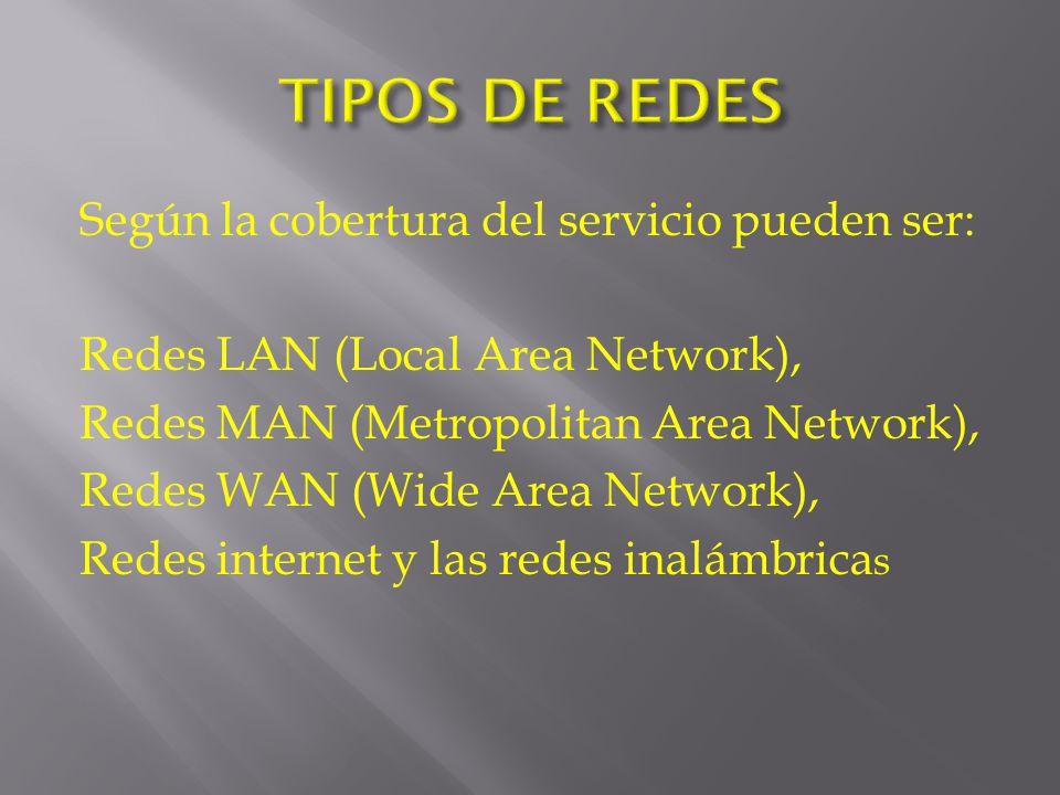 Según la cobertura del servicio pueden ser: Redes LAN (Local Area Network), Redes MAN (Metropolitan Area Network), Redes WAN (Wide Area Network), Redes internet y las redes inalámbrica s