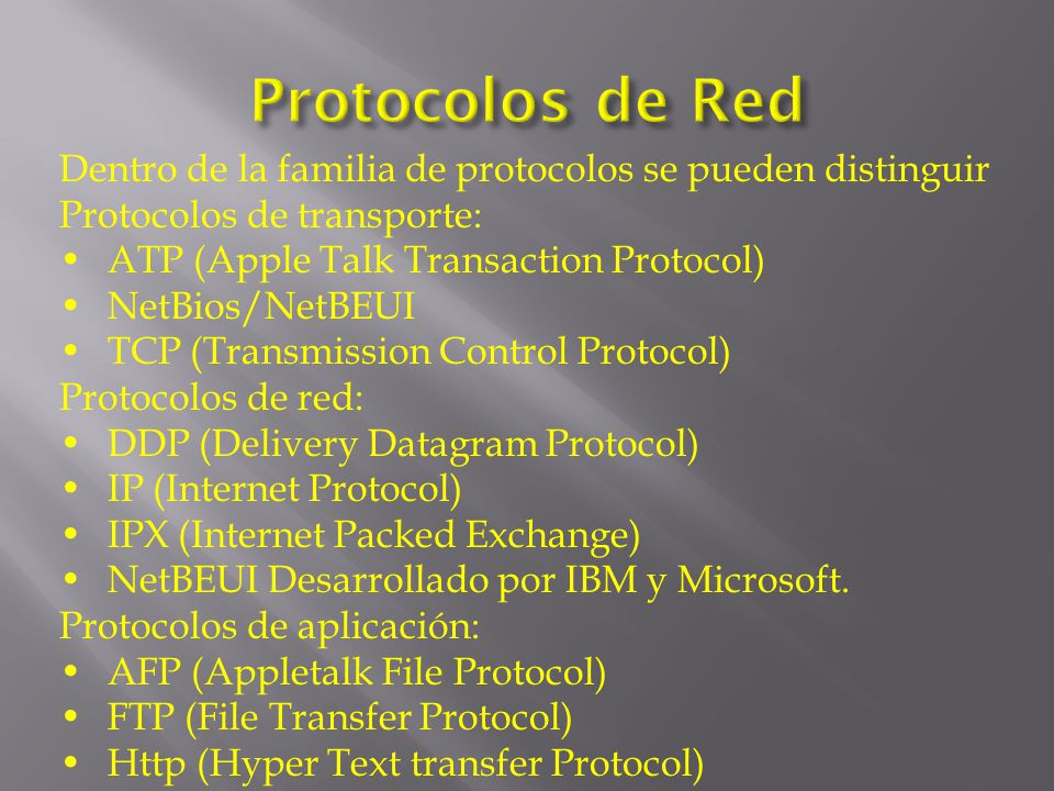 Dentro de la familia de protocolos se pueden distinguir Protocolos de transporte: ATP (Apple Talk Transaction Protocol) NetBios/NetBEUI TCP (Transmission Control Protocol) Protocolos de red: DDP (Delivery Datagram Protocol) IP (Internet Protocol) IPX (Internet Packed Exchange) NetBEUI Desarrollado por IBM y Microsoft.