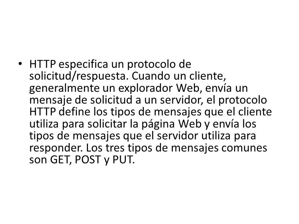 HTTP especifica un protocolo de solicitud/respuesta. Cuando un cliente, generalmente un explorador Web, envía un mensaje de solicitud a un servidor, e