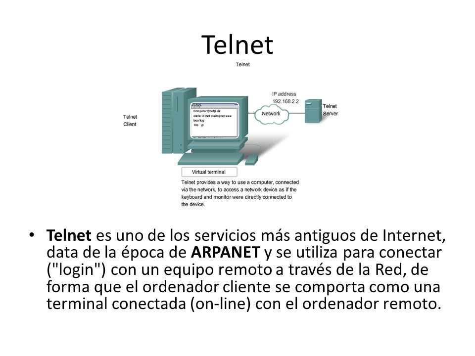 Telnet Telnet es uno de los servicios más antiguos de Internet, data de la época de ARPANET y se utiliza para conectar ( login ) con un equipo remoto a través de la Red, de forma que el ordenador cliente se comporta como una terminal conectada (on-line) con el ordenador remoto.