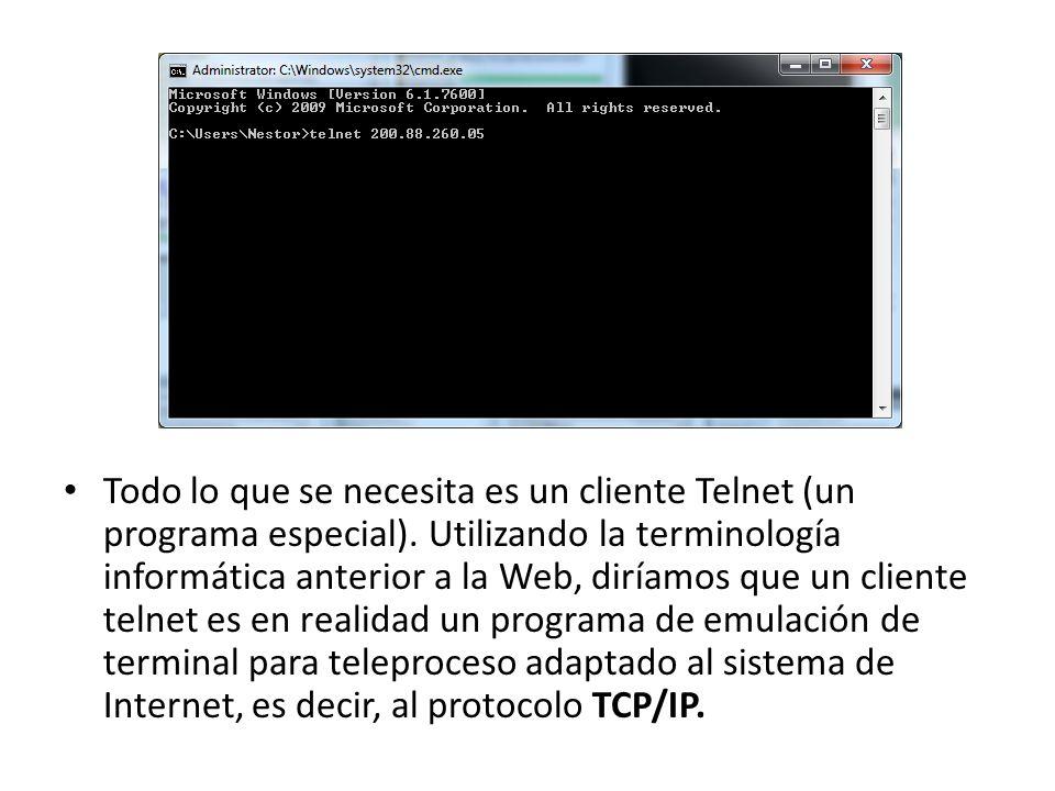 Telnet Todo lo que se necesita es un cliente Telnet (un programa especial). Utilizando la terminología informática anterior a la Web, diríamos que un
