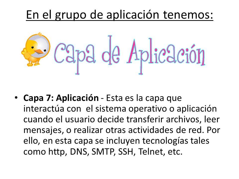 En el grupo de aplicación tenemos: Capa 7: Aplicación - Esta es la capa que interactúa con el sistema operativo o aplicación cuando el usuario decide