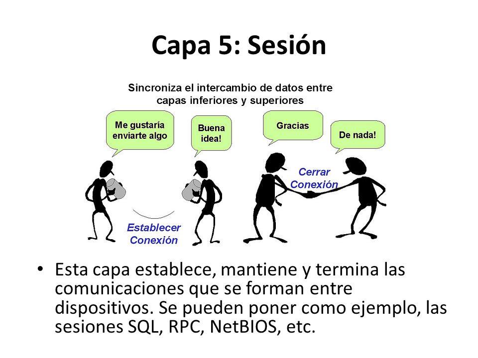 Capa 5: Sesión Esta capa establece, mantiene y termina las comunicaciones que se forman entre dispositivos. Se pueden poner como ejemplo, las sesiones
