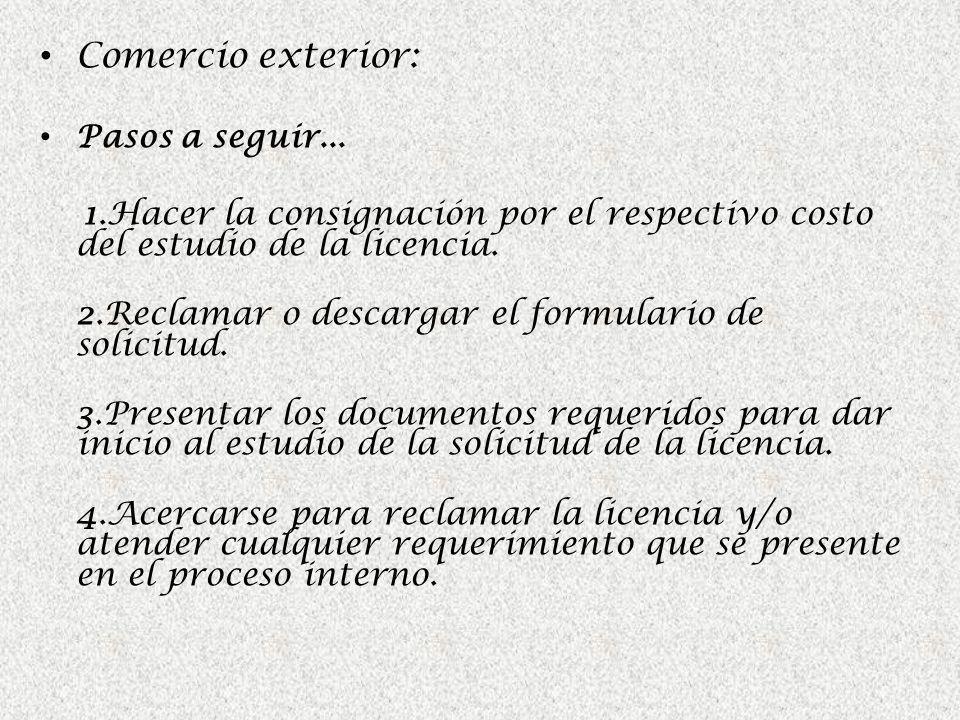 Comercio exterior: Pasos a seguir... 1.Hacer la consignación por el respectivo costo del estudio de la licencia. 2.Reclamar o descargar el formulario
