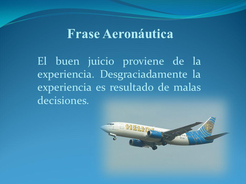 Frase Aeronáutica El buen juicio proviene de la experiencia. Desgraciadamente la experiencia es resultado de malas decisiones.