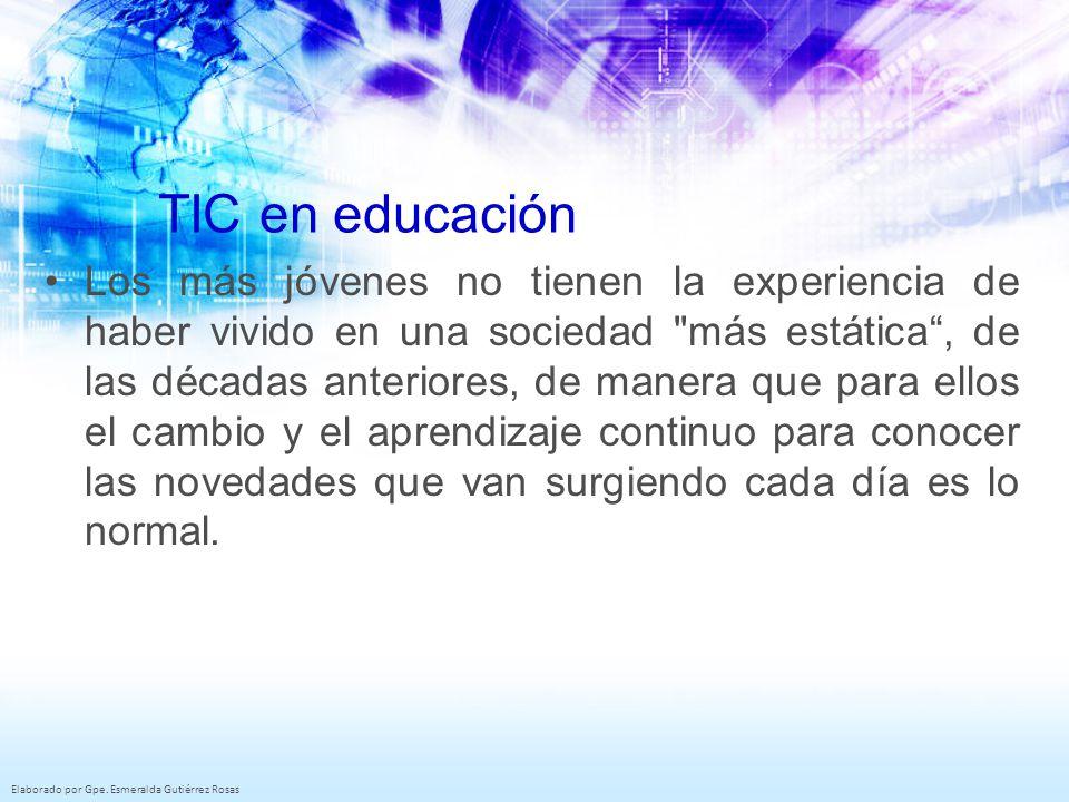 Elaborado por Gpe. Esmeralda Gutiérrez Rosas TIC en educación Los más jóvenes no tienen la experiencia de haber vivido en una sociedad