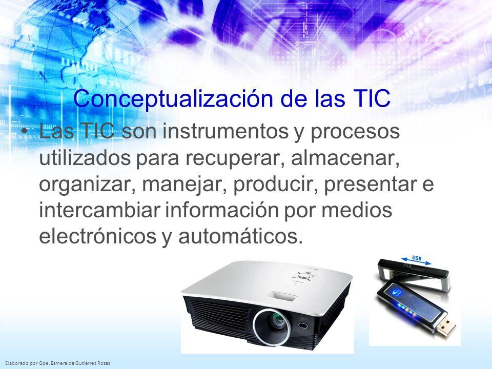 Elaborado por Gpe. Esmeralda Gutiérrez Rosas Conceptualización de las TIC Las TIC son instrumentos y procesos utilizados para recuperar, almacenar, or