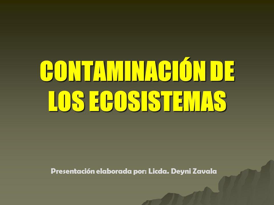 CONTAMINACIÓN DE LOS ECOSISTEMAS Presentación elaborada por: Licda. Deyni Zavala