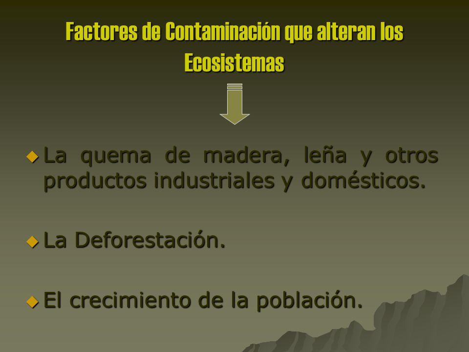Factores de Contaminación que alteran los Ecosistemas La quema de madera, leña y otros productos industriales y domésticos.