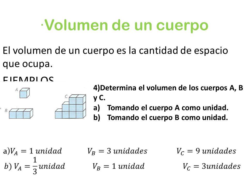 ·Volumen de un cuerpo El volumen de un cuerpo es la cantidad de espacio que ocupa. EJEMPLOS 4)Determina el volumen de los cuerpos A, B y C. a)Tomando