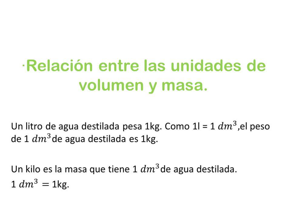 ·Relación entre las unidades de volumen y masa.