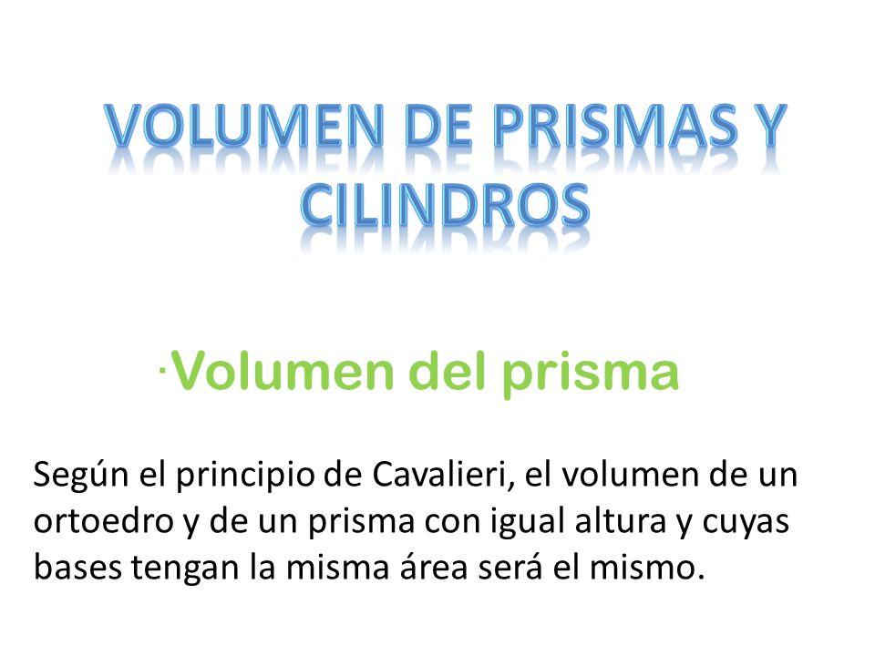 ·Volumen del prisma Según el principio de Cavalieri, el volumen de un ortoedro y de un prisma con igual altura y cuyas bases tengan la misma área será