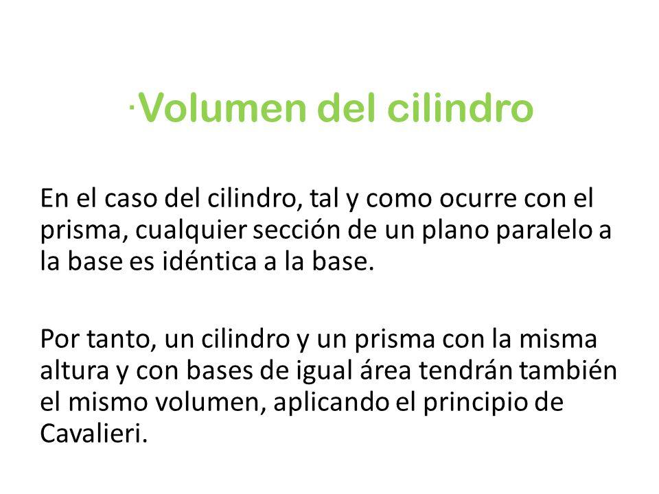 ·Volumen del cilindro En el caso del cilindro, tal y como ocurre con el prisma, cualquier sección de un plano paralelo a la base es idéntica a la base