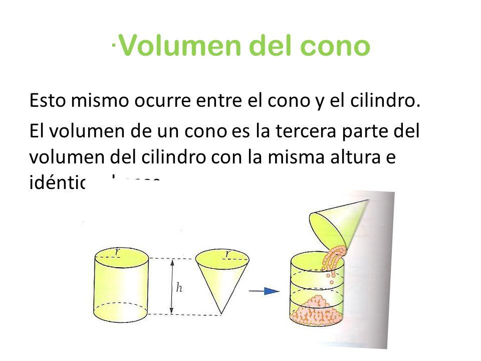 ·Volumen del cono Esto mismo ocurre entre el cono y el cilindro. El volumen de un cono es la tercera parte del volumen del cilindro con la misma altur