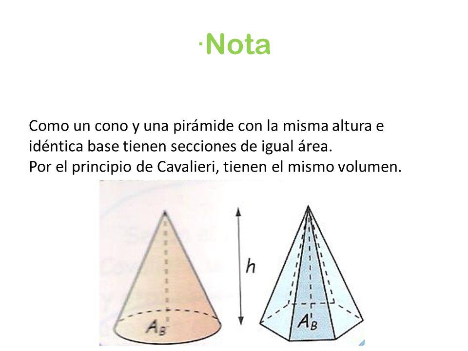 ·Nota Como un cono y una pirámide con la misma altura e idéntica base tienen secciones de igual área. Por el principio de Cavalieri, tienen el mismo v