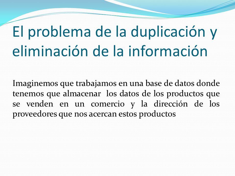 El problema de la duplicación y eliminación de la información Imaginemos que trabajamos en una base de datos donde tenemos que almacenar los datos de