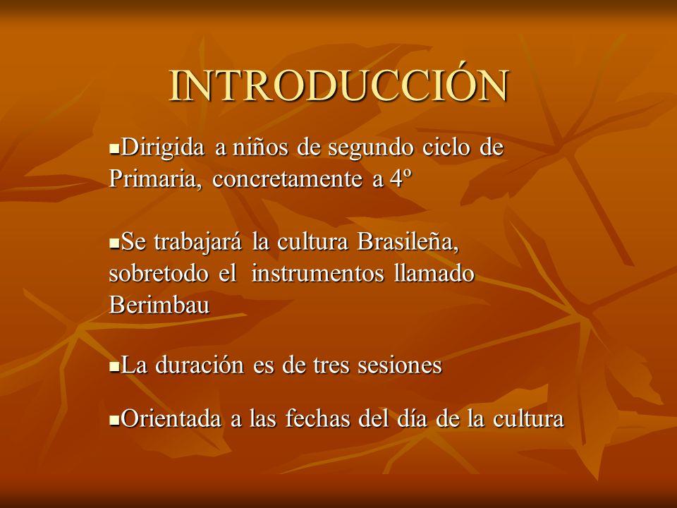 INTRODUCCIÓN Dirigida a niños de segundo ciclo de Primaria, concretamente a 4º Dirigida a niños de segundo ciclo de Primaria, concretamente a 4º Se trabajará la cultura Brasileña, sobretodo el instrumentos llamado Berimbau Se trabajará la cultura Brasileña, sobretodo el instrumentos llamado Berimbau La duración es de tres sesiones La duración es de tres sesiones Orientada a las fechas del día de la cultura Orientada a las fechas del día de la cultura