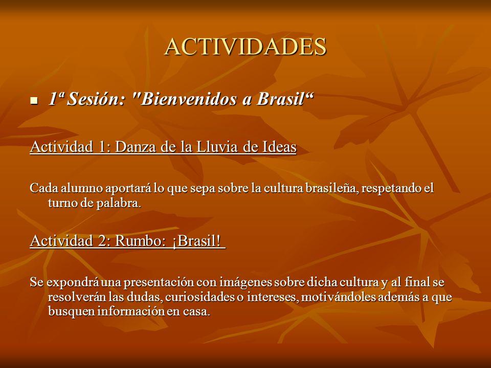 ACTIVIDADES 1ª Sesión: Bienvenidos a Brasil 1ª Sesión: Bienvenidos a Brasil Actividad 1: Danza de la Lluvia de Ideas Cada alumno aportará lo que sepa sobre la cultura brasileña, respetando el turno de palabra.