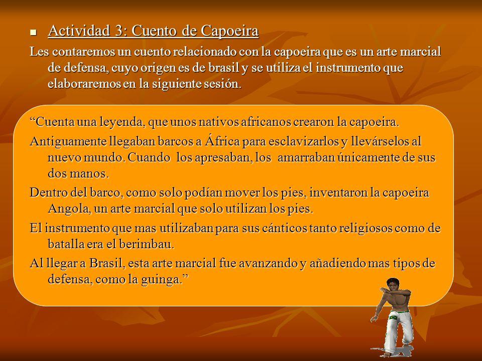 Actividad 3: Cuento de Capoeira Actividad 3: Cuento de Capoeira Les contaremos un cuento relacionado con la capoeira que es un arte marcial de defensa, cuyo origen es de brasil y se utiliza el instrumento que elaboraremos en la siguiente sesión.