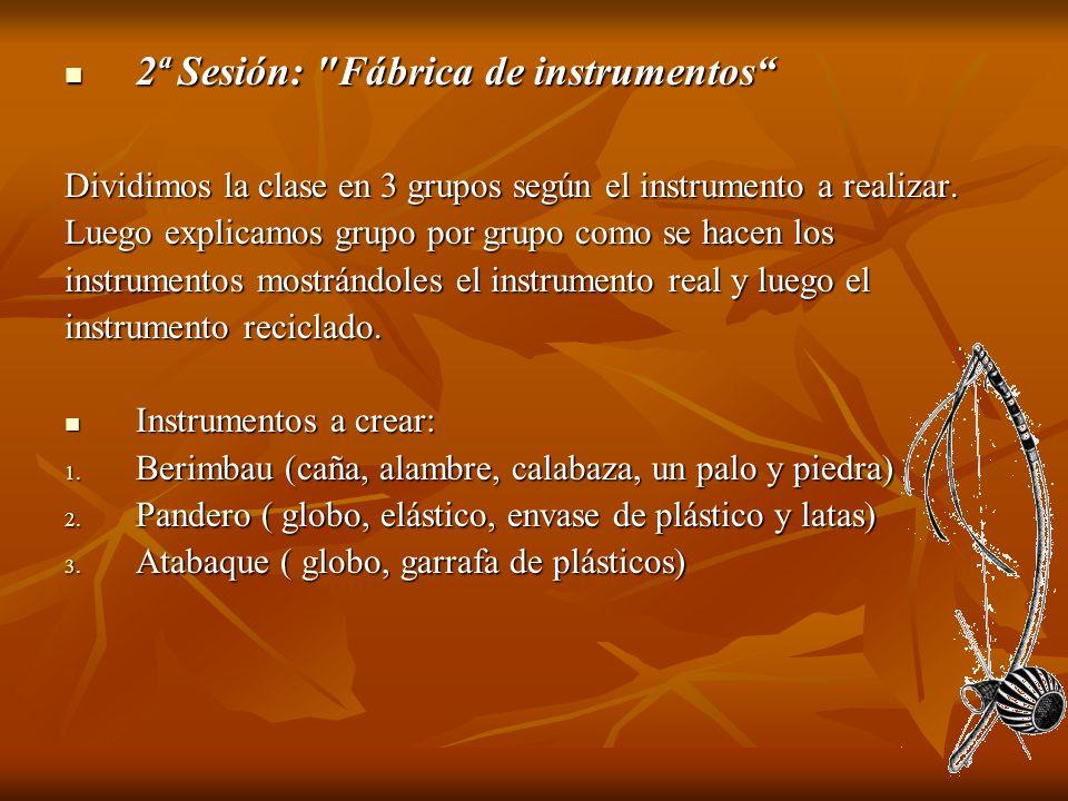2ª Sesión: Fábrica de instrumentos 2ª Sesión: Fábrica de instrumentos Dividimos la clase en 3 grupos según el instrumento a realizar.