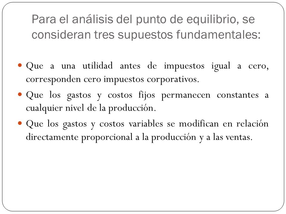 Desventajas del punto de equilibrio Para su cálculo no se considera la inversión inicial que da origen a los beneficios calculados.