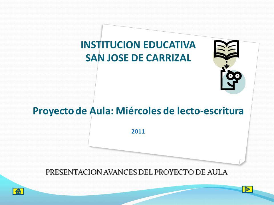 INSTITUCION EDUCATIVA SAN JOSE DE CARRIZAL Proyecto de Aula: Miércoles de lecto-escritura 2011 PRESENTACION AVANCES DEL PROYECTO DE AULA