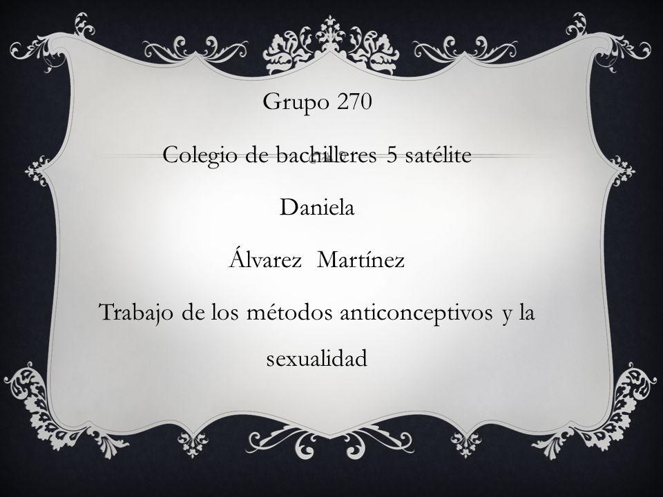 Grupo 270 Colegio de bachilleres 5 satélite Daniela Álvarez Martínez Trabajo de los métodos anticonceptivos y la sexualidad