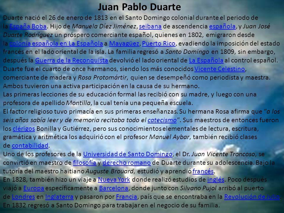 Juan Pablo Duarte Duarte nació el 26 de enero de 1813 en el Santo Domingo colonial durante el periodo de la España Boba. Hijo de Manuela Díez Jiménez,