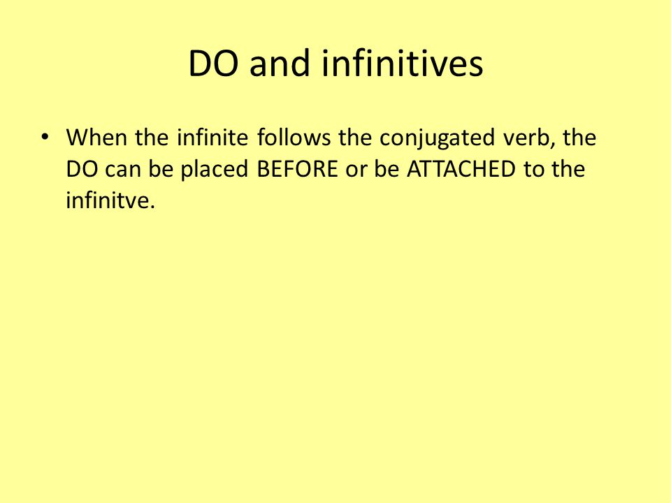 DO and infinitives When the infinite follows the conjugated verb, the DO can be placed BEFORE or be ATTACHED to the infinitve.
