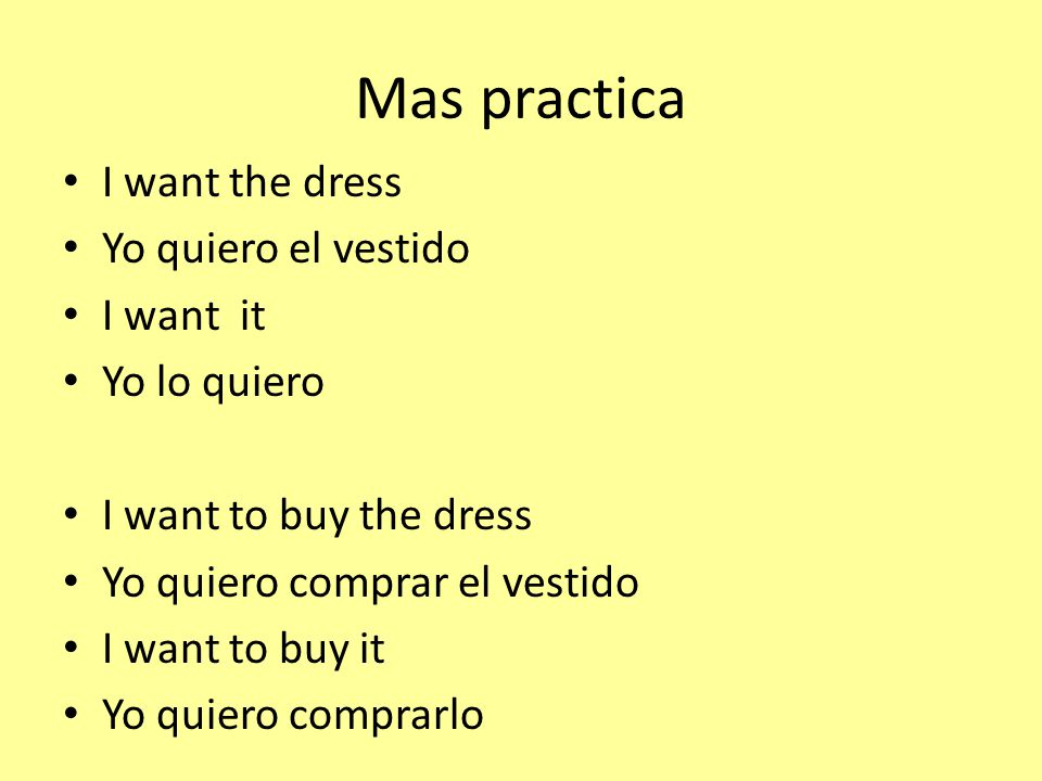 Mas practica I want the dress Yo quiero el vestido I want it Yo lo quiero I want to buy the dress Yo quiero comprar el vestido I want to buy it Yo quiero comprarlo