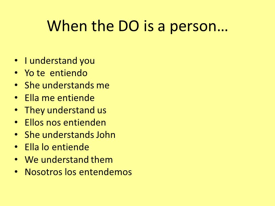 When the DO is a person… I understand you Yo te entiendo She understands me Ella me entiende They understand us Ellos nos entienden She understands John Ella lo entiende We understand them Nosotros los entendemos