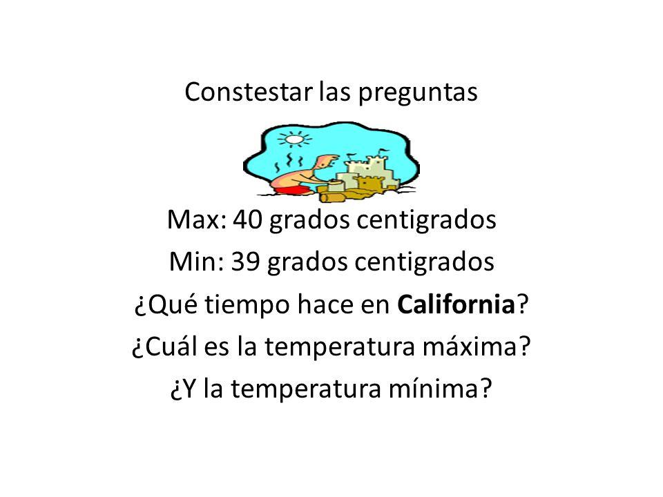 Constestar las preguntas Max: 40 grados centigrados Min: 39 grados centigrados ¿Qué tiempo hace en California? ¿Cuál es la temperatura máxima? ¿Y la t
