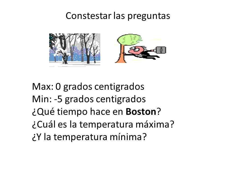 Constestar las preguntas Max: 0 grados centigrados Min: -5 grados centigrados ¿Qué tiempo hace en Boston? ¿Cuál es la temperatura máxima? ¿Y la temper