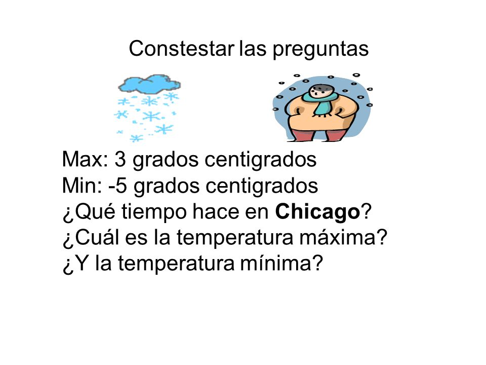 Constestar las preguntas Max: 3 grados centigrados Min: -5 grados centigrados ¿Qué tiempo hace en Chicago? ¿Cuál es la temperatura máxima? ¿Y la tempe