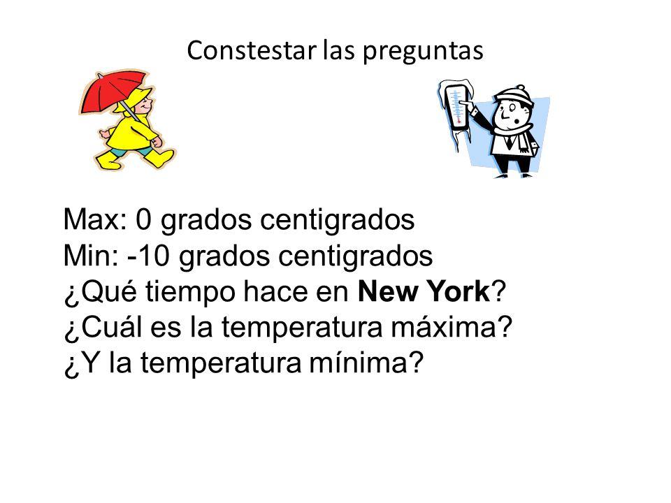 Constestar las preguntas Max: 0 grados centigrados Min: -10 grados centigrados ¿Qué tiempo hace en New York? ¿Cuál es la temperatura máxima? ¿Y la tem