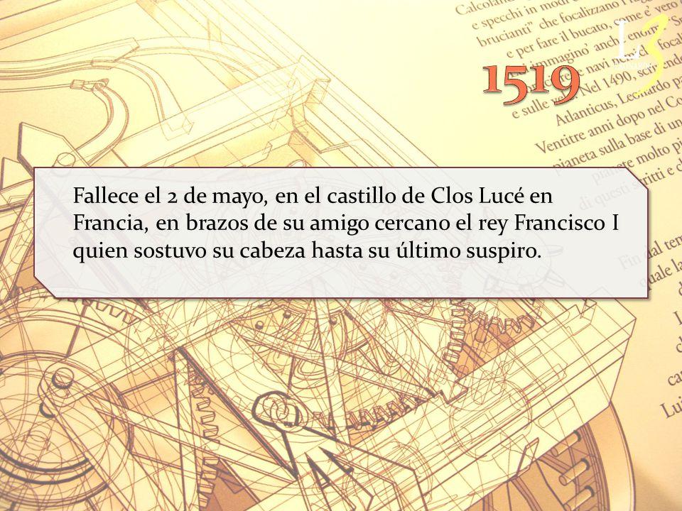Fallece el 2 de mayo, en el castillo de Clos Lucé en Francia, en brazos de su amigo cercano el rey Francisco I quien sostuvo su cabeza hasta su último suspiro.
