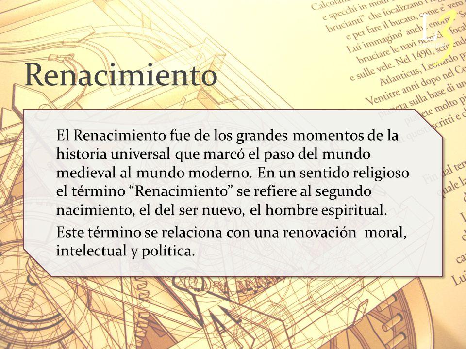 Renacimiento El Renacimiento fue de los grandes momentos de la historia universal que marcó el paso del mundo medieval al mundo moderno.