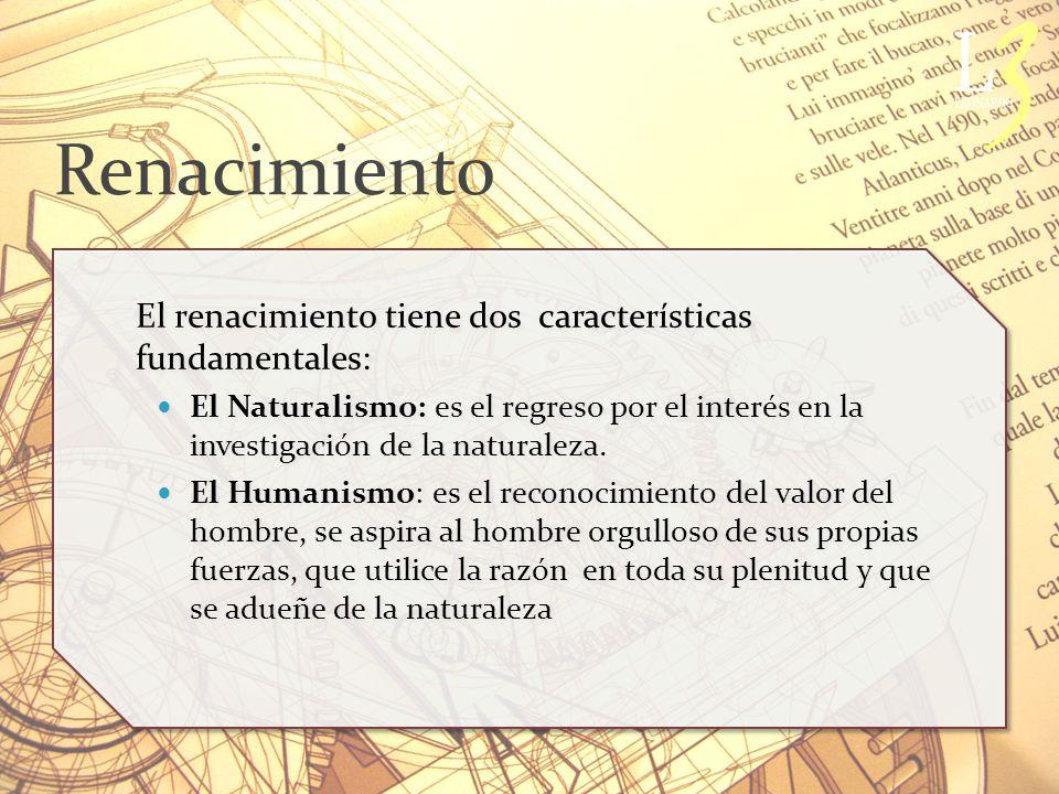 Renacimiento El renacimiento tiene dos características fundamentales: El Naturalismo: es el regreso por el interés en la investigación de la naturaleza.