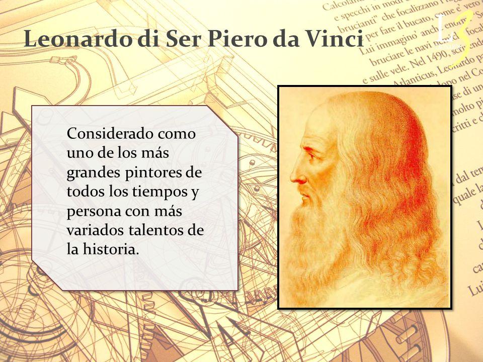 Leonardo di Ser Piero da Vinci Considerado como uno de los más grandes pintores de todos los tiempos y persona con más variados talentos de la historia.