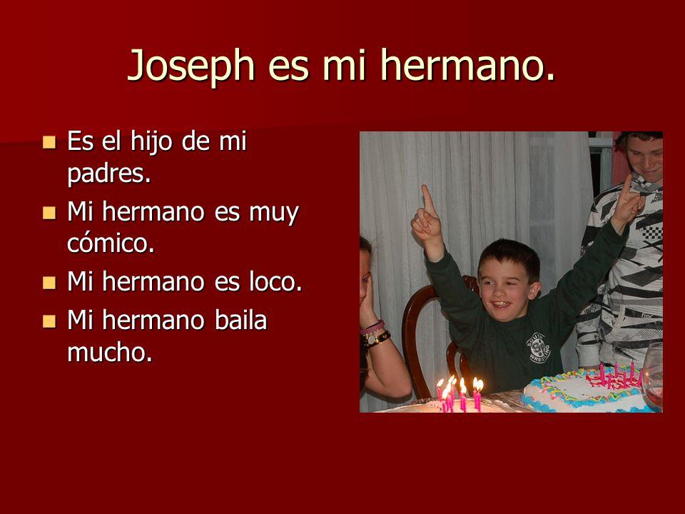 Joseph es mi hermano. Es el hijo de mi padres. Es el hijo de mi padres. Mi hermano es muy cómico. Mi hermano es muy cómico. Mi hermano es loco. Mi her