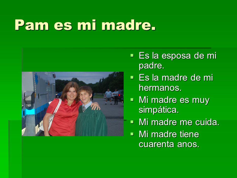 Pam es mi madre. Es la esposa de mi padre. Es la esposa de mi padre. Es la madre de mi hermanos. Es la madre de mi hermanos. Mi madre es muy simpática
