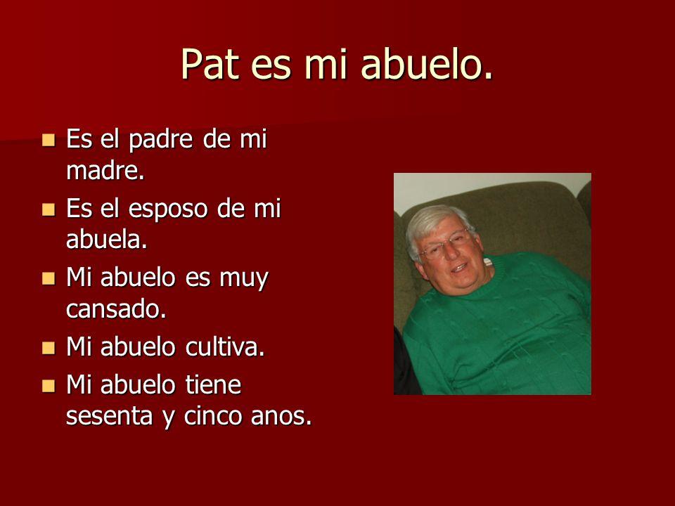 Pat es mi abuelo. Es el padre de mi madre. Es el padre de mi madre. Es el esposo de mi abuela. Es el esposo de mi abuela. Mi abuelo es muy cansado. Mi