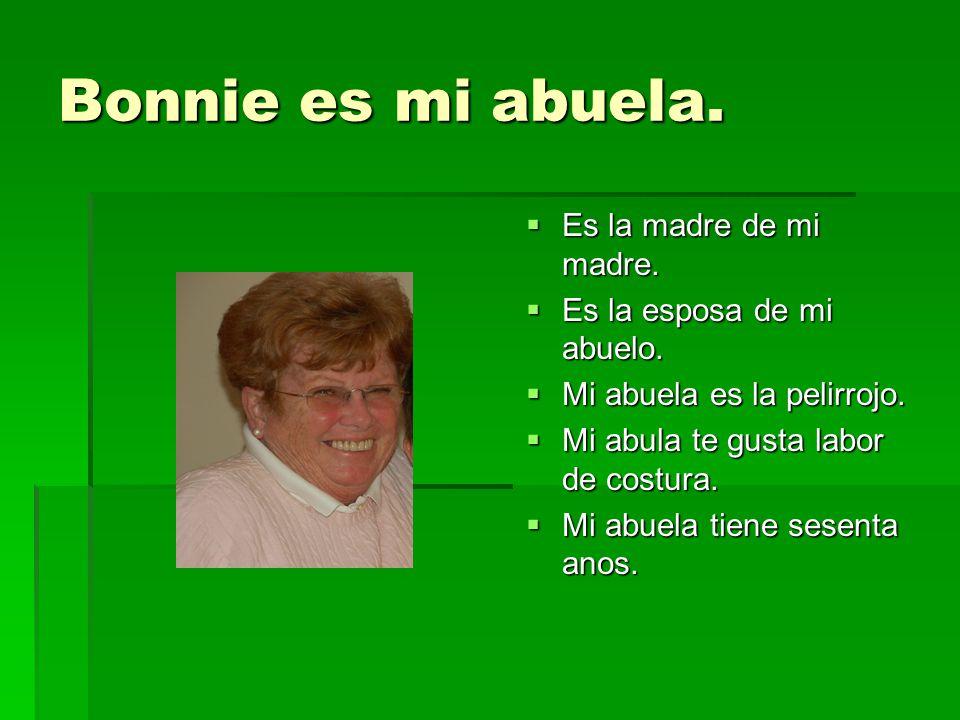 Bonnie es mi abuela. Es la madre de mi madre. Es la madre de mi madre. Es la esposa de mi abuelo. Es la esposa de mi abuelo. Mi abuela es la pelirrojo