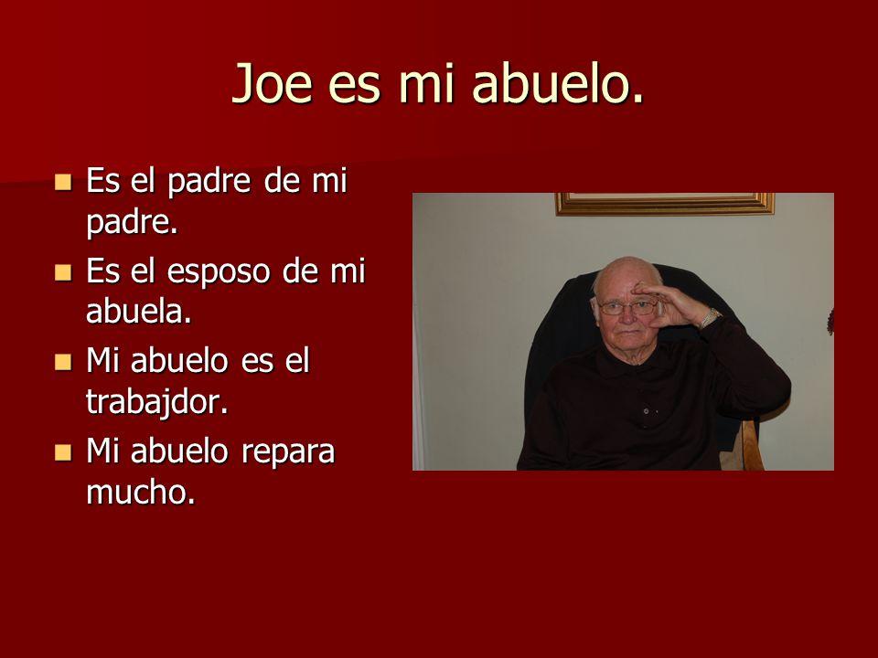 Joe es mi abuelo. Es el padre de mi padre. Es el padre de mi padre. Es el esposo de mi abuela. Es el esposo de mi abuela. Mi abuelo es el trabajdor. M